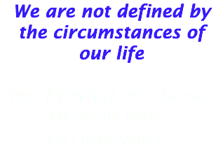 We are not defined by the circumstances of our life but by what we choose to do in those circumstances