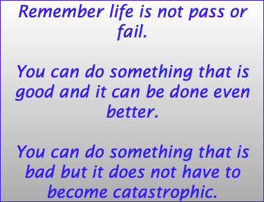 Remember life is not pass or fail. You can do something that is good and it can be done even better. You can do something that is bad but it does not have to become catastrophic.