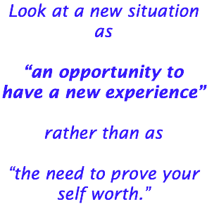 "Look at a new situation as ""an opportunity to have a new experience"" rather than as ""the need to prove your self worth."""