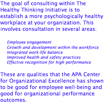 The goal of consulting within The Healthy Thinking Initiative is to establish a more psychologically healthy workplace at your organization. This involves consultation in several areas: Employee engagement Growth and development within the workforce Integrated work-life balance Improved health and safety practices Effective recognition for high performance These are qualities that the APA Center for Organizational Excellence has shown to be good for employee well-being and good for organizational performance outcomes.