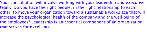Your consultation will involve working with your leadership and executive team. Do you have the right people, in the right relationship to each other, to move your organization toward a sustainable workplace that will increase the psychological health of the company and the well-being of the employees? Leadership is an essential component of an organization that strives for excellence.